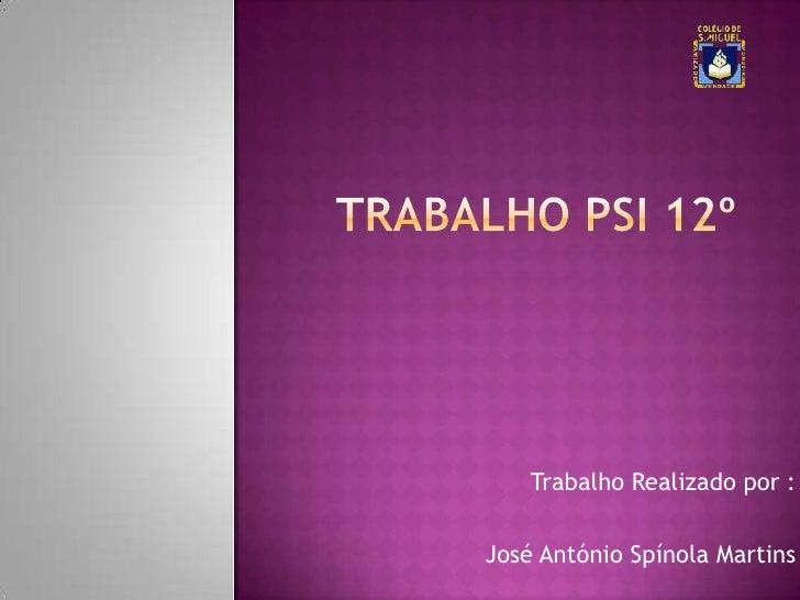 Trabalho Psi 12º<br />Trabalho Realizado por :<br />José António Spínola Martins <br />