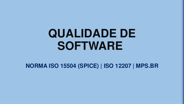 QUALIDADE DE SOFTWARE NORMA ISO 15504 (SPICE) | ISO 12207 | MPS.BR
