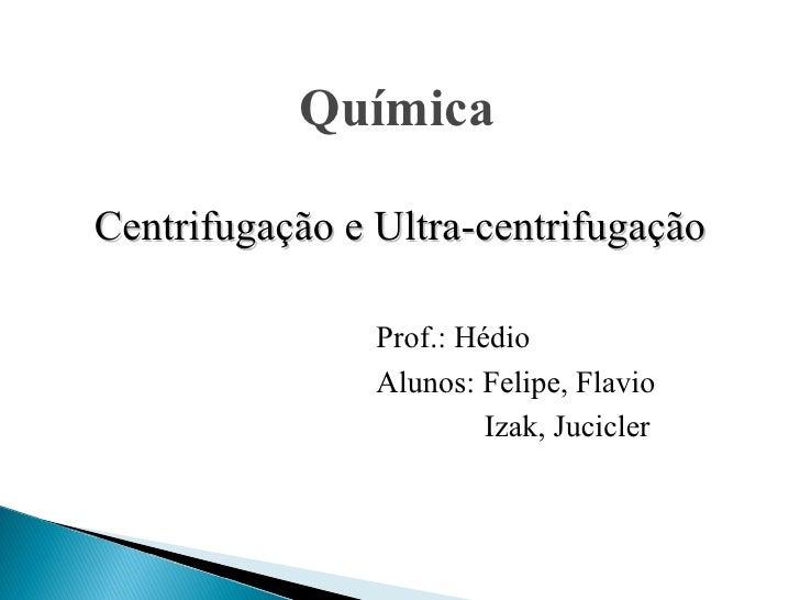 Prof.: Hédio Alunos: Felipe, Flavio Izak, Jucicler   Química Centrifugação e Ultra-centrifugação