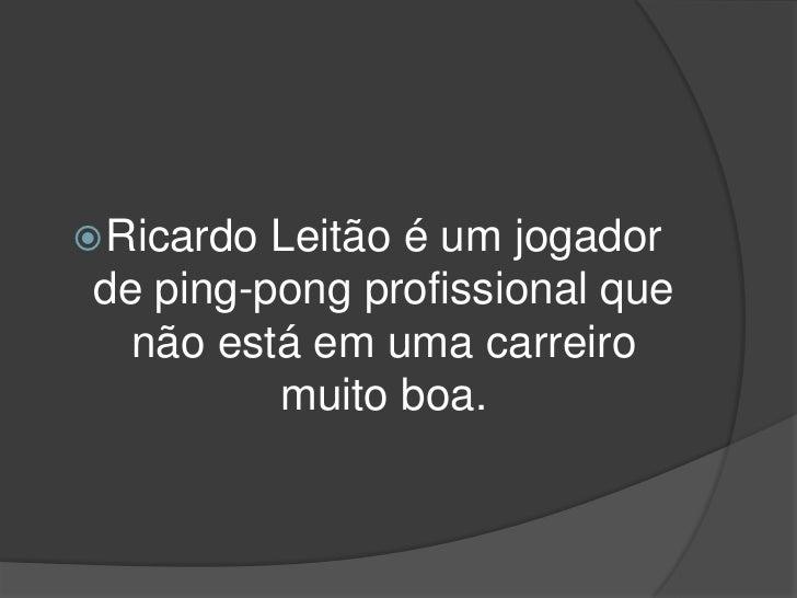  Ricardo Leitão é um jogador de ping-pong profissional que   não está em uma carreiro          muito boa.