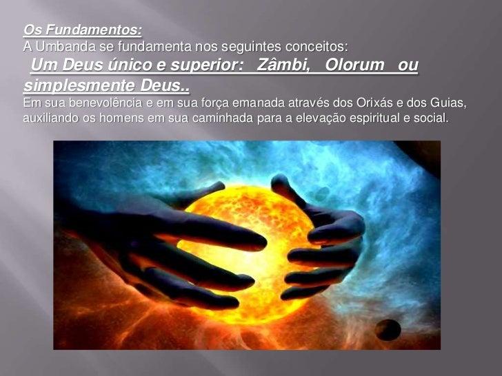Os Fundamentos:A Umbanda se fundamenta nos seguintes conceitos: Um Deus único e superior: Zâmbi, Olorum ousimplesmente Deu...