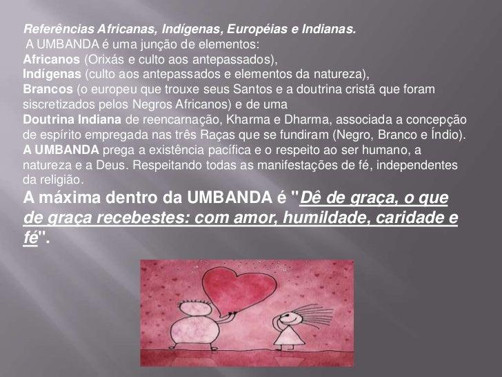 Referências Africanas, Indígenas, Européias e Indianas. A UMBANDA é uma junção de elementos:Africanos (Orixás e culto aos ...