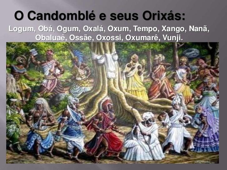 ORIXÁS:Oxalá      - O mais elevado dos deuses iorubásOgum       - Deus dos guerreirosXangô     - Deus do trovãoOxum      -...