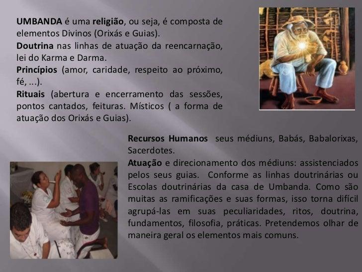UMBANDA é uma religião, ou seja, é composta deelementos Divinos (Orixás e Guias).Doutrina nas linhas de atuação da reencar...