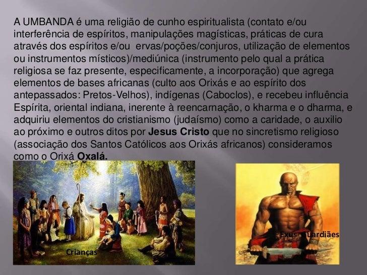 A UMBANDA é uma religião de cunho espiritualista (contato e/ouinterferência de espíritos, manipulações magísticas, prática...
