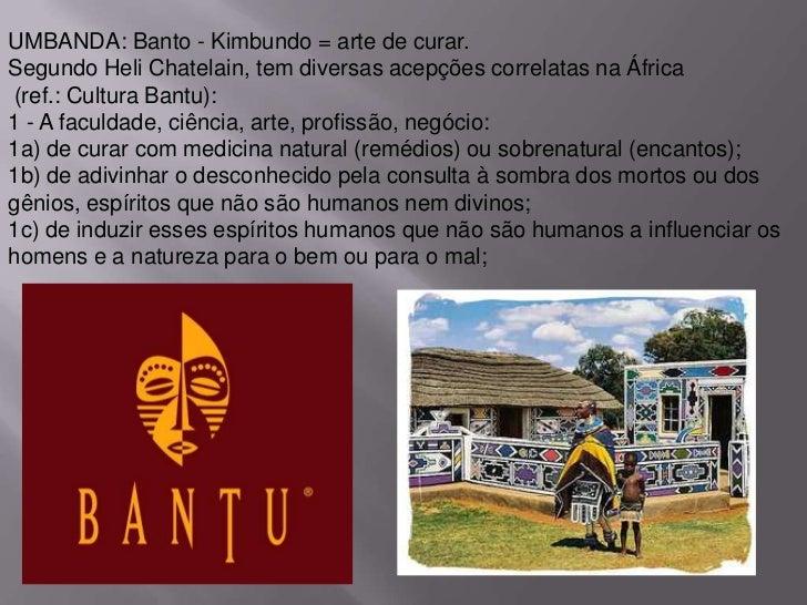 UMBANDA: Banto - Kimbundo = arte de curar.Segundo Heli Chatelain, tem diversas acepções correlatas na África(ref.: Cultura...