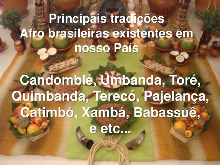 Principais tradições Afro brasileiras existentes em          nosso País Candomblé, Umbanda, Toré,Quimbanda, Terecó, Pajela...