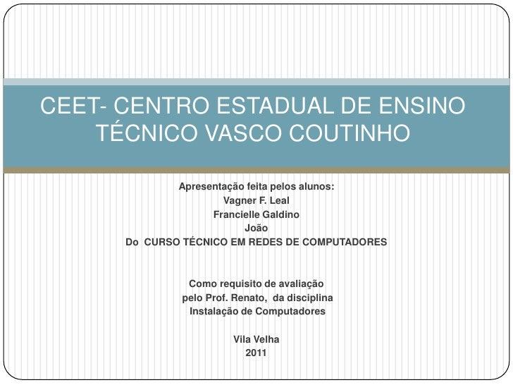 CEET- CENTRO ESTADUAL DE ENSINO TÉCNICO VASCO COUTINHO<br />Apresentação feita pelos alunos:<br />Vagner F. Leal<br />Fran...