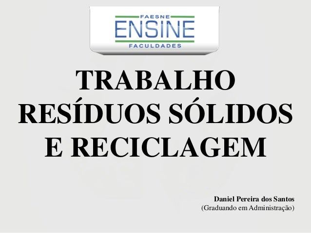 TRABALHO RESÍDUOS SÓLIDOS E RECICLAGEM Daniel Pereira dos Santos (Graduando em Administração)
