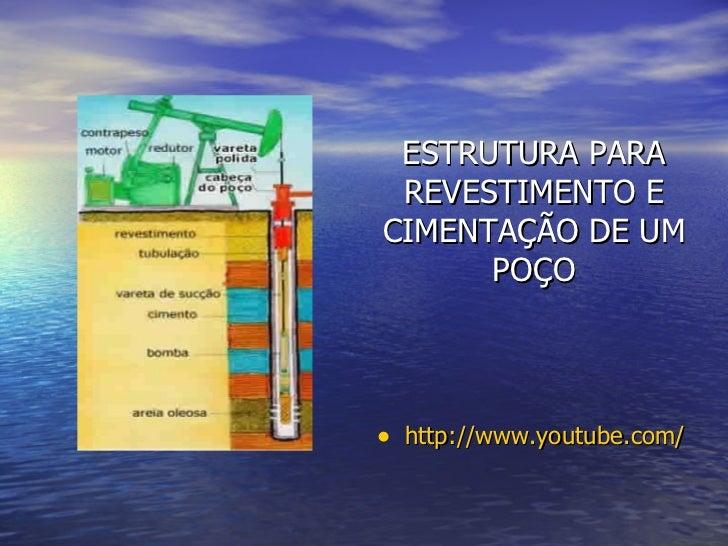 ESTRUTURA PARA REVESTIMENTO E CIMENTAÇÃO DE UM POÇO <ul><li>http://www.youtube.com/watch?v=Viyf5zOQvF0   </li></ul>