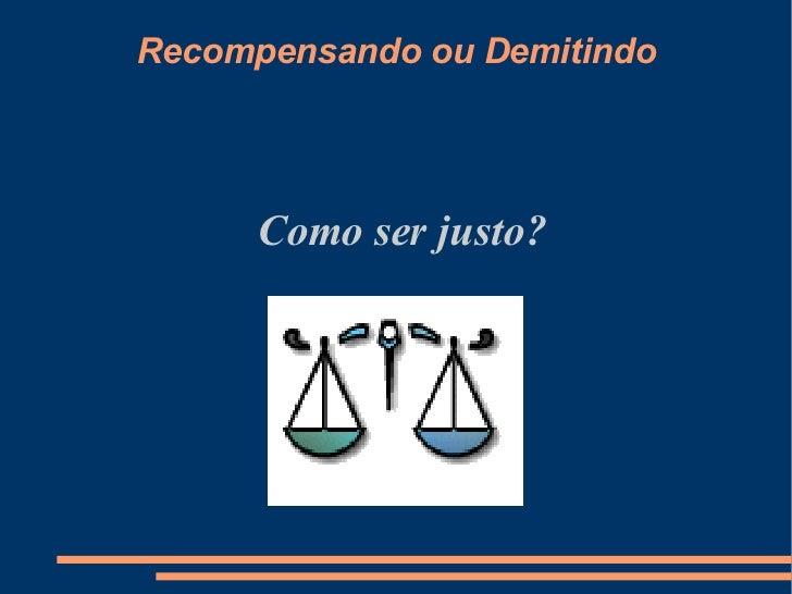 Recompensando ou Demitindo <ul><ul><li>Como ser justo? </li></ul></ul>