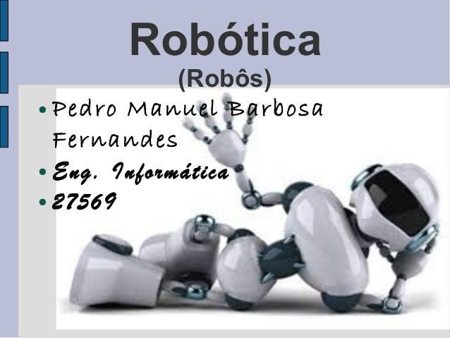 Robótica             (Robôs)● Pedro Manuel Barbosa  Fernandes● Eng. Informática● 27569