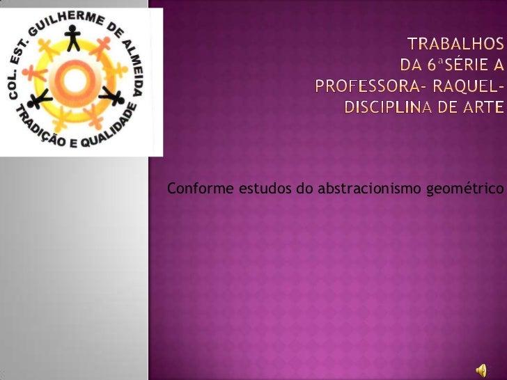 Trabalhos da 6ªSérie AProfessora- Raquel-Disciplina de Arte<br />Conforme estudos do abstracionismo geométrico<br />