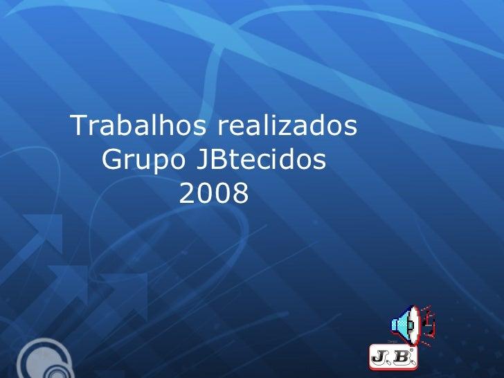 Trabalhos realizados Grupo JBtecidos 2008