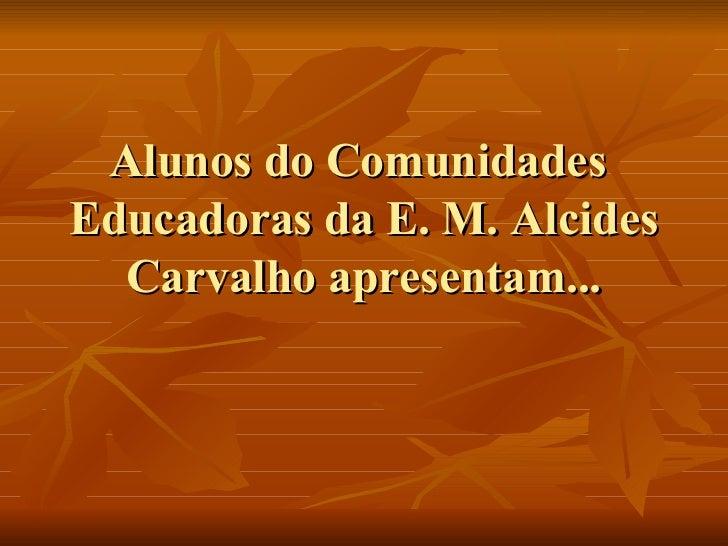 Alunos do Comunidades  Educadoras da E. M. Alcides Carvalho apresentam...