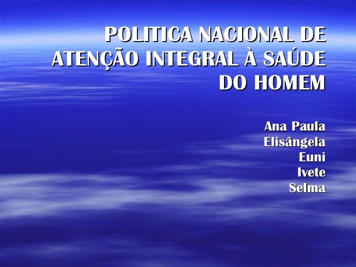 POLITICA NACIONAL DE ATENÇÃO INTEGRAL À SAÚDE DO HOMEM Ana Paula Elisângela Euni Ivete Selma