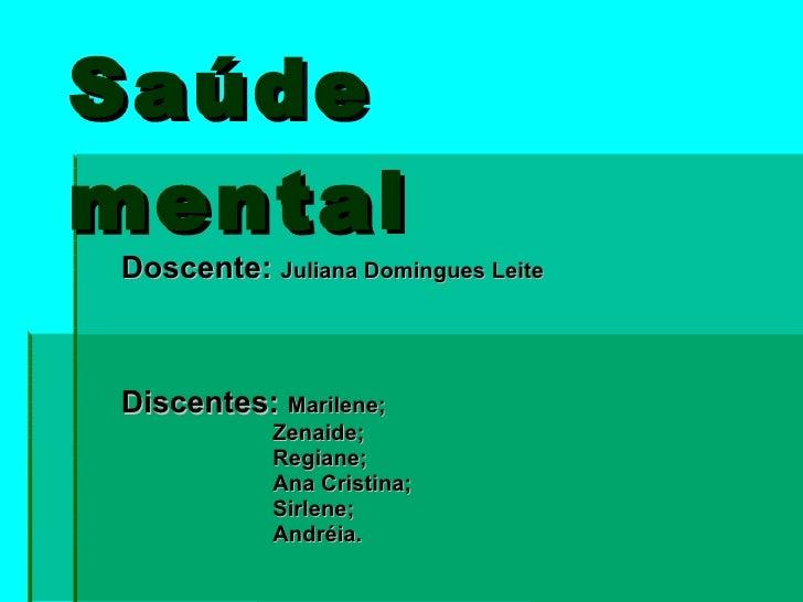 Saúde  mental Doscente:  Juliana Domingues Leite Discentes:  Marilene; Zenaide; Regiane; Ana Cristina;  Sirlene; Andréia.
