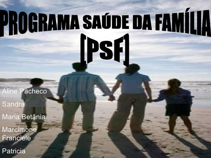 PROGRAMA SAÚDE DA FAMÍLIA (PSF) Aline Pacheco Sandra Maria Betânia Marcimone Franciele Patricia