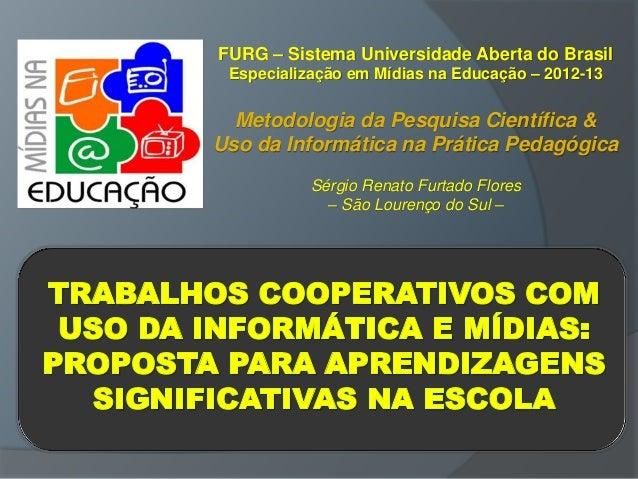 FURG – Sistema Universidade Aberta do Brasil Especialização em Mídias na Educação – 2012-13 Metodologia da Pesquisa Cientí...