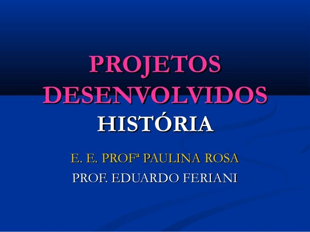 PROJETOSPROJETOS DESENVOLVIDOSDESENVOLVIDOS HISTÓRIAHISTÓRIA E. E. PROFª PAULINA ROSAE. E. PROFª PAULINA ROSA PROF. EDUARD...