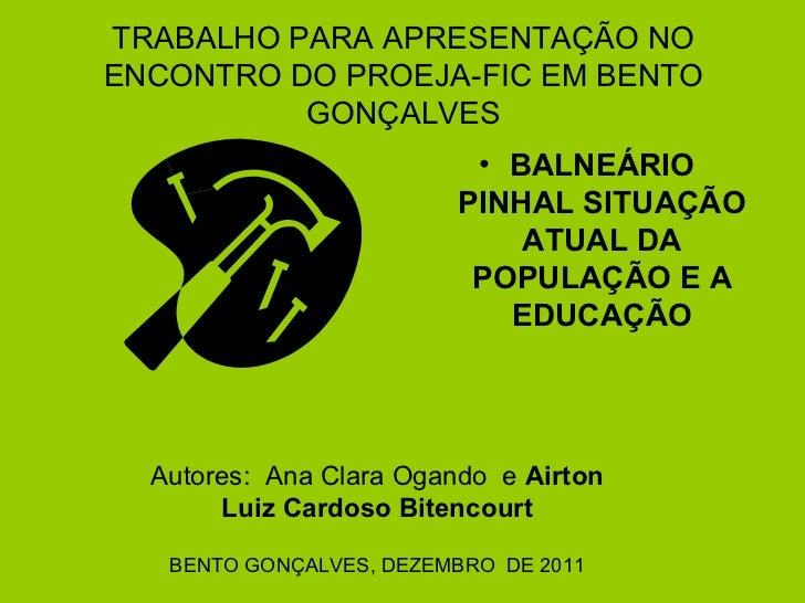 TRABALHO PARA APRESENTAÇÃO NO ENCONTRO DO PROEJA-FIC EM BENTO GONÇALVES <ul><li>BALNEÁRIO PINHAL SITUAÇÃO ATUAL DA POPULAÇ...