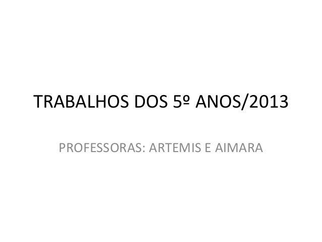 TRABALHOS DOS 5º ANOS/2013PROFESSORAS: ARTEMIS E AIMARA