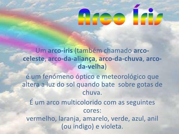 Arco Íris<br />Um arco-íris (também chamado arco-celeste, arco-da-aliança, arco-da-chuva, arco-da-velha) <br />é um fenóme...