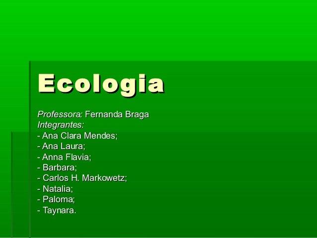 EcologiaEcologia Professora:Professora: Fernanda BragaFernanda Braga Integrantes:Integrantes: - Ana Clara Mendes;- Ana Cla...