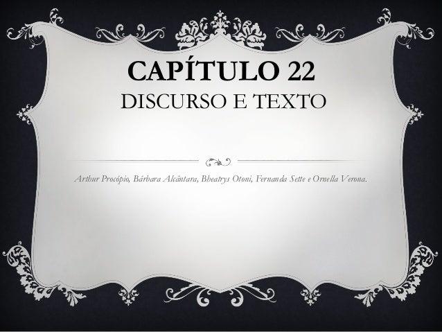 CAPÍTULO 22 DISCURSO E TEXTO Arthur Procópio, Bárbara Alcântara, Bheatrys Otoni, Fernanda Sette e Ornella Verona.