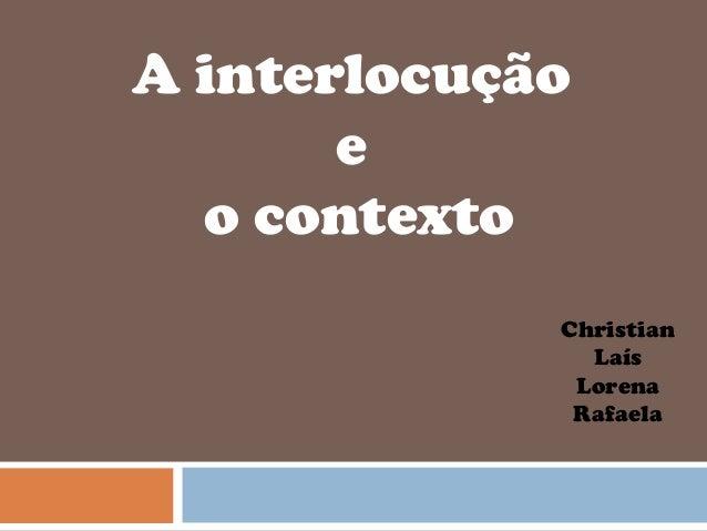 A interlocução e o contexto Christian Laís Lorena Rafaela