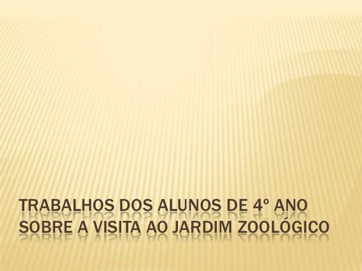 TRABALHOS DOS ALUNOS DE 4º ANOSOBRE A VISITA AO JARDIM ZOOLÓGICO