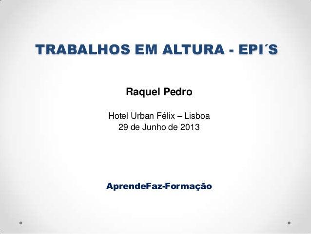 TRABALHOS EM ALTURA - EPI´SRaquel PedroHotel Urban Félix – Lisboa29 de Junho de 2013AprendeFaz-Formação