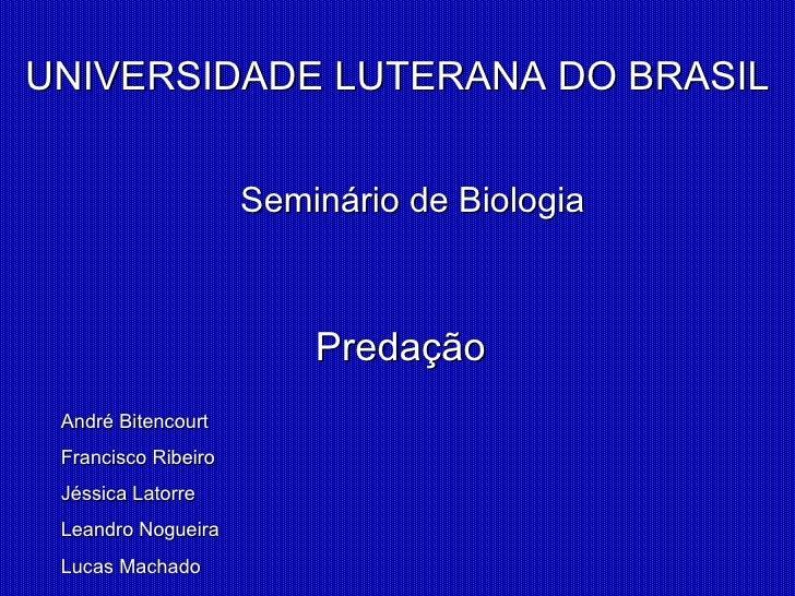 UNIVERSIDADE LUTERANA DO BRASIL                     Seminário de Biologia                         Predação André Bitencour...