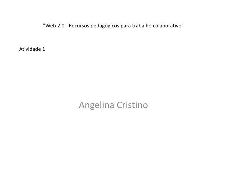 """""""Web 2.0 - Recursos pedagógicos para trabalho colaborativo""""Atividade 1                         Angelina Cristino"""