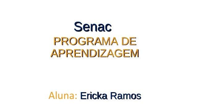 SenacSenac PROGRAMA DEPROGRAMA DE APRENDIZAGEMAPRENDIZAGEM Aluna: Ericka RamosEricka Ramos