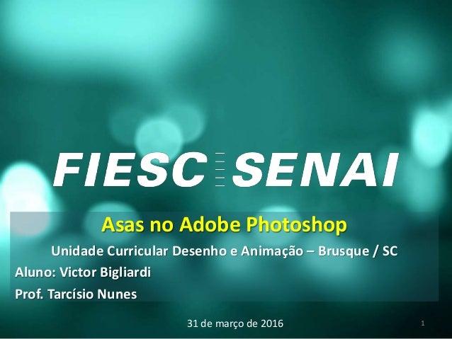 Asas no Adobe Photoshop Unidade Curricular Desenho e Animação – Brusque / SC Aluno: Victor Bigliardi Prof. Tarcísio Nunes ...