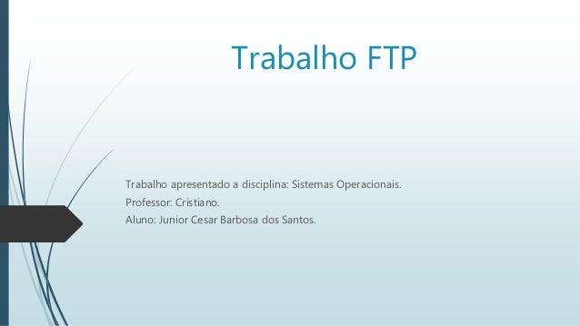 Trabalho FTP Trabalho apresentado a disciplina: Sistemas Operacionais. Professor: Cristiano. Aluno: Junior Cesar Barbosa d...