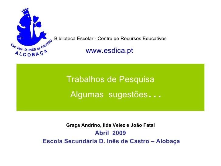 Trabalhos de Pesquisa   Algumas  sugestões … Graça Andrino, Ilda Velez e João Fatal Abril  2009 Escola Secundária D. Inês ...
