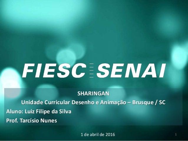 SHARINGAN Unidade Curricular Desenho e Animação – Brusque / SC Aluno: Luiz Filipe da Silva Prof. Tarcísio Nunes 1 de abril...
