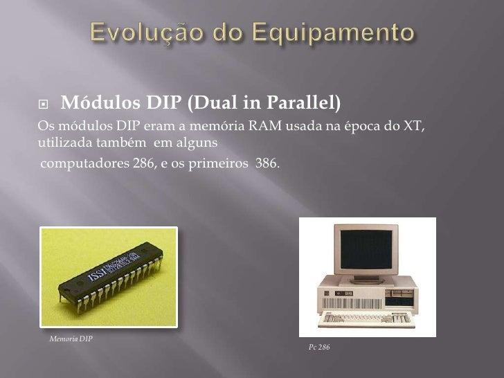      Módulos DIP (Dual in Parallel)Os módulos DIP eram a memória RAM usada na época do XT,utilizada também em algunscompu...