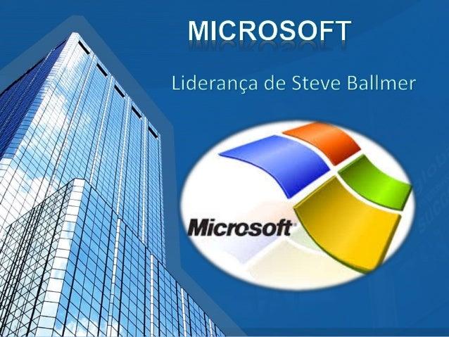 • A Liderança de Steve Ballmer começa quando Bill Gates deixa o posto de CEO da Microsoft e decide, que Ballmer irá assumi...