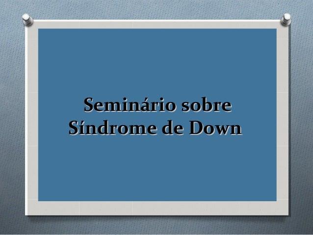Seminário sobreSeminário sobreSíndrome de DownSíndrome de Down