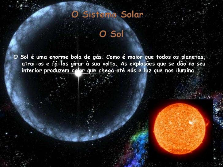 O Sistema Solar<br />O Sol<br />O Sol é uma enorme bola de gás. Como é maior que todos os planetas, atrai-os e fá-los gira...
