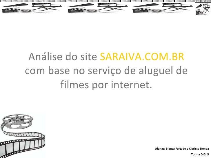 Análise do site  SARAIVA.COM.BR  com base no serviço de aluguel de filmes por internet. Alunas: Bianca Furtado e Clarissa ...