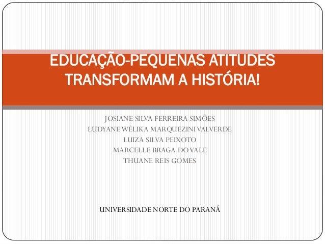 EDUCAÇÃO-PEQUENAS ATITUDES TRANSFORMAM A HISTÓRIA! JOSIANE SILVA FERREIRA SIMÕES LUDYANEWÉLIKA MARQUEZINI VALVERDE LUIZA S...
