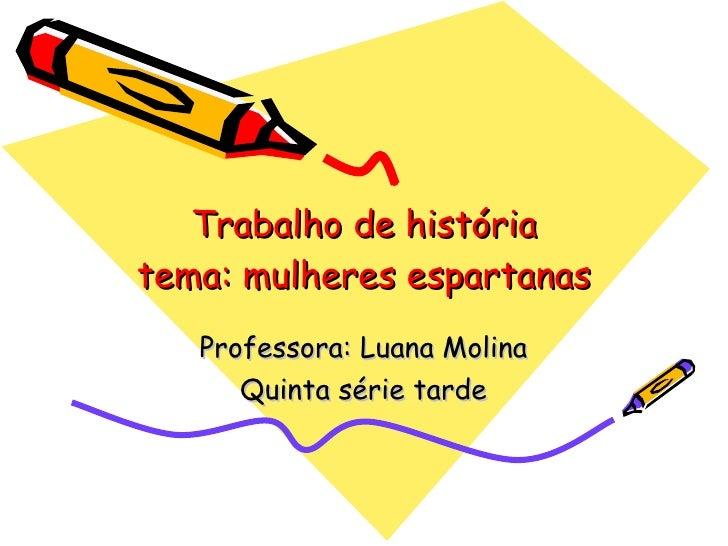 Trabalho de história tema: mulheres espartanas Professora: Luana Molina Quinta série tarde