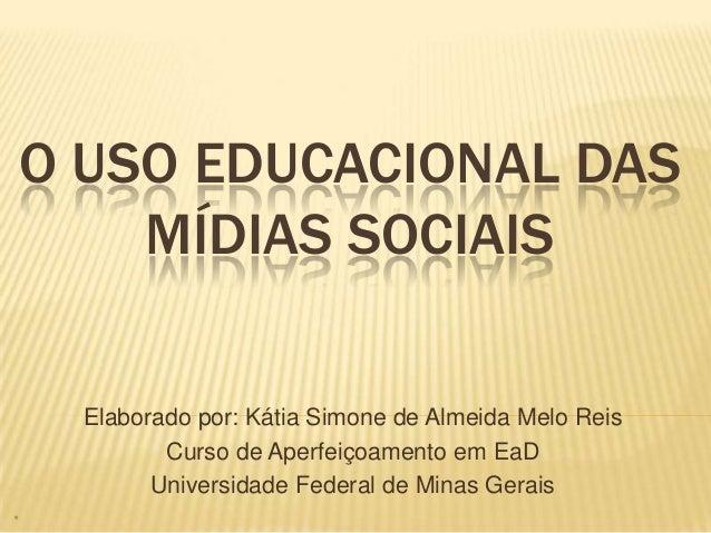 O USO EDUCACIONAL DAS    MÍDIAS SOCIAIS  Elaborado por: Kátia Simone de Almeida Melo Reis         Curso de Aperfeiçoamento...