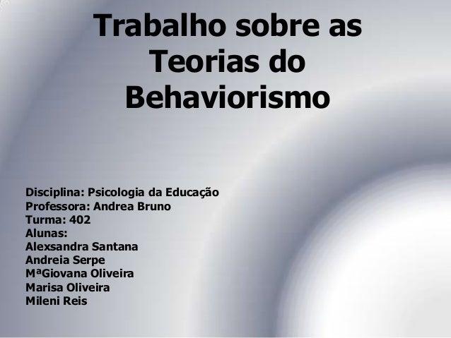 Trabalho sobre as Teorias do Behaviorismo Disciplina: Psicologia da Educação Professora: Andrea Bruno Turma: 402 Alunas: A...