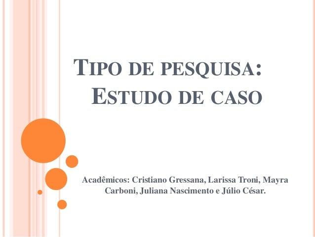 TIPO DE PESQUISA: ESTUDO DE CASO Acadêmicos: Cristiano Gressana, Larissa Troni, Mayra Carboni, Juliana Nascimento e Júlio ...