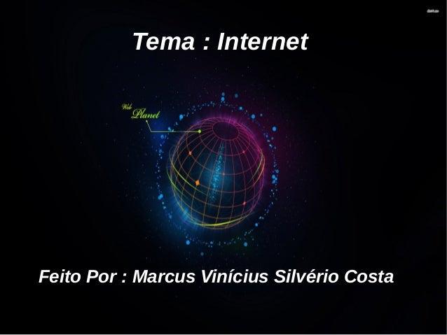 Tema : Internet  Feito Por : Marcus Vinícius Silvério Costa